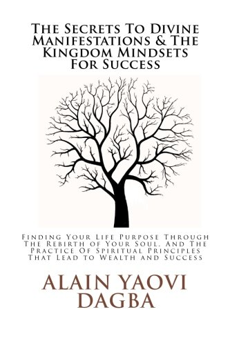 9781479177950: The Secrets To Divine Manifestations & The Kingdom Mindsets For Success: Finding Your Life Purpose Through The Rebirth of Your Soul, And The Practice ... Principles That Lead to Wealth and Success