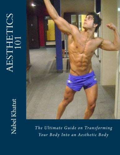 Aesthetics 101: The Ultimate Guide on Transforming Your Body Into an Aesthetic Body: Nabel Khatut