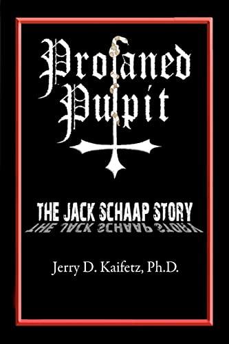 Profaned Pulpit: The Jack Schaap Story (Volume 1): Jerry D. Kaifetz Ph.D.