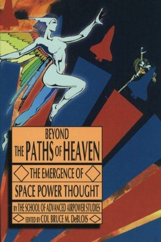 9781479181322: Beyond the Paths of Heaven - The Emergence of Space Power Thought: A Comprehensive Anthology of Space-Related Master's Research Produced by the School of Advanced Airpower Studies