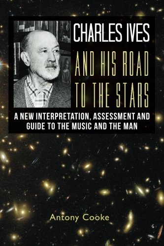 9781479187553: Charles Ives and his Road to the Stars: A New Interpretation, Assessment and Guide to the Music and the Man