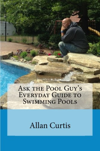 Ask the Pool Guy: Everyday Guide to Swimming Pools (Volume 1): Allan Curtis