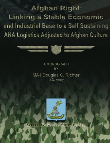 Afghan Right: Linking a Stable Economic and Industrial Base to a Self Sustaining ANA Logistics ...