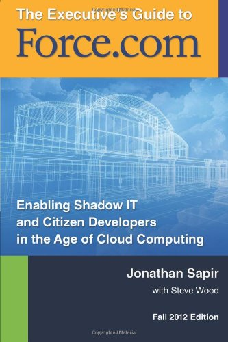 The Executives Guide to force.com: Shadow IT and Citizen Developers in the Age of Cloud Computing: ...