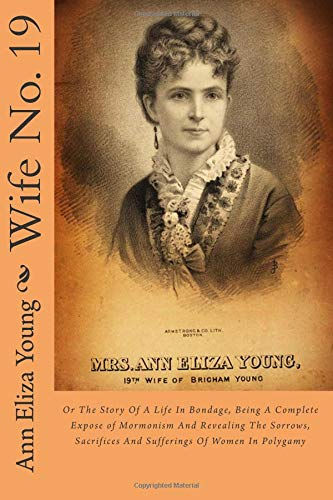 Wife No. 19: Or The Story Of A Life In Bondage, Being A Complete Expose of Mormonism And Revealing ...