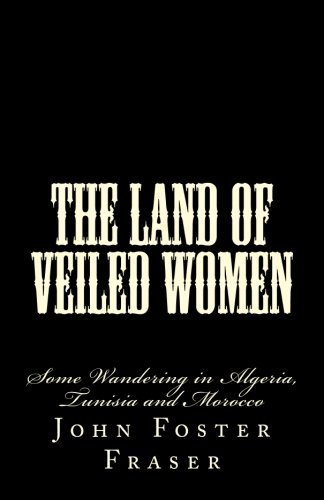 9781479213566: The Land of Veiled Women: Some Wandering in Algeria, Tunisia and Morocco