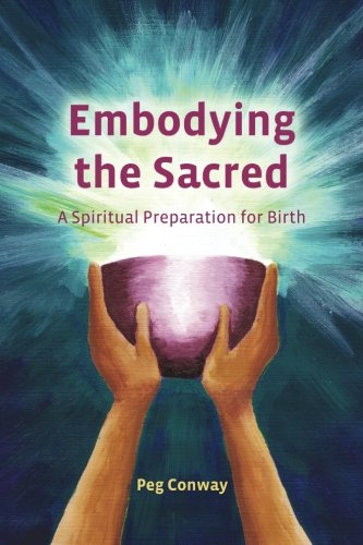 Embodying the Sacred: A Spiritual Preparation for Birth: Peg Conway