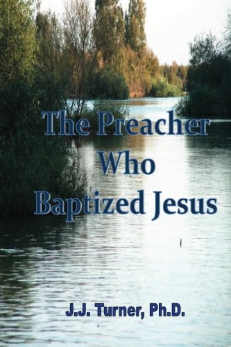 The Preacher Who Baptized Jesus: Jesus' Favorite Preacher (1479219134) by Turner Ph.D., J.J.