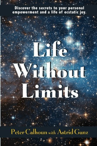 Life Without Limits: Discover the Secrets to Your Personal Empowerment and a Life of Ecstatic Joy: ...