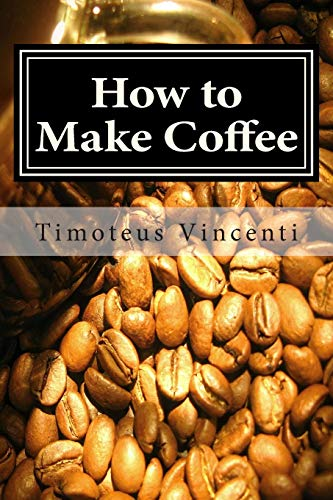 9781479242368: How to Make Coffee: Coffee beans, roasting coffee, espresso, iced coffee, other coffee recipes and coffee health