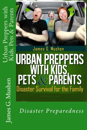 Urban Preppers with Kids, Pets & Parents: Disaster Survival for the Family: Mushen, James G.