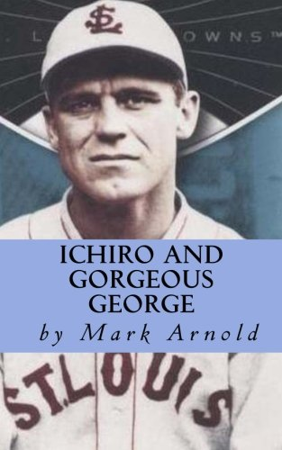 9781479260232: Ichiro and Gorgeous George: A Fan's Look at Baseball, Life and Ichiro Suzuki's Magnificent Run at George Sisler's Single Season Hit Record