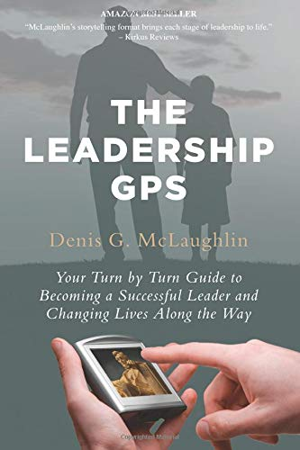 The Leadership GPS: Your Turn by Turn Guide to Becoming a Successful Leader and Changing Lives ...