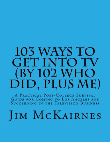 9781479267460: 103 Ways to Get Into TV (By 102 Who Did, Plus Me): A Practical Post-College Survival Guide for Coming to Los Angeles and Succeeding in the Television Business