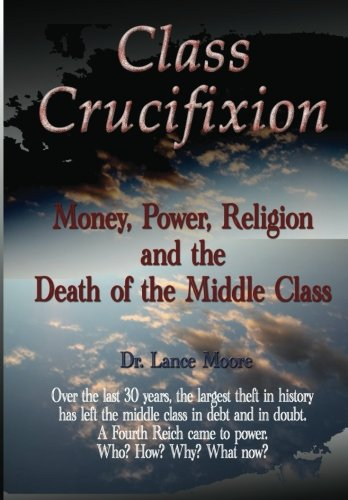 9781479284962: Class Crucifixion: Money, Power, Religion and the Death of the Middle Class