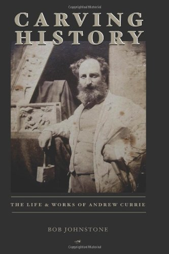Carving History: The Life & Works of Andrew Currie: Bob Johnstone