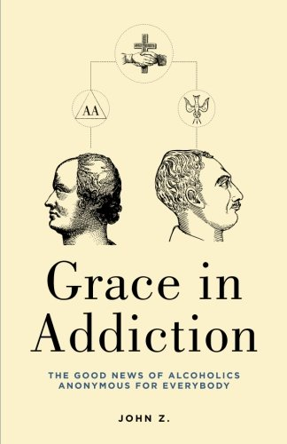 9781479313815: Grace in Addiction: The Good News of Alcoholics Anonymous for Everybody