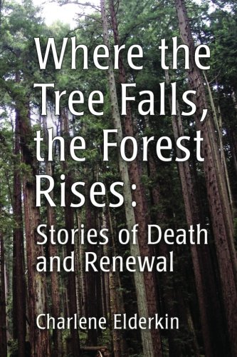 Where the Tree Falls, the Forest Rises: Stories of Death and Renewal: Charlene Elderkin