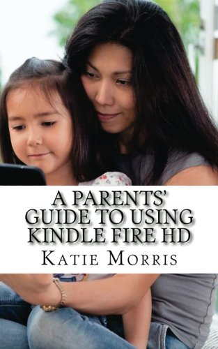 9781479330362: A Parents' Guide to Using Kindle Fire HD: What Every Parent Needs to Know About the Kindle Fire HD (Including How to Use the Parental Settings and What Apps to Download)