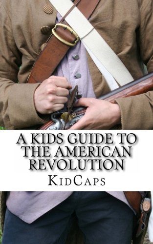 9781479372164: A Kid's Guide to the American Revolution: thirteen colonies, colonial america, boston tea party, paul revere, thomas jefferson (Bookcaps)