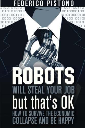 9781479380008: Robots Will Steal Your Job, But That's OK: how to survive the economic collapse and be happy: Volume 1
