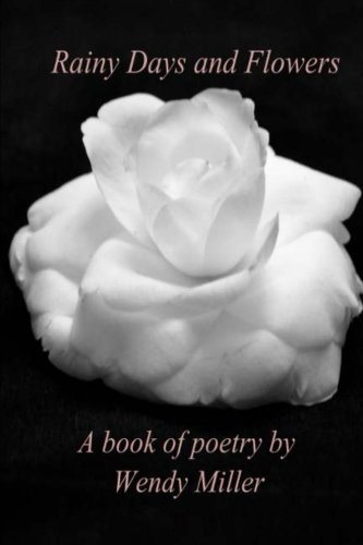 Rainy Days and Flowers: A Book of Poetry: Wendy Miller
