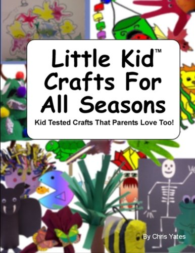 Little Kid Crafts For All Seasons: Kid Tested Crafts That Parents Love Too! (1479395919) by Chris Yates