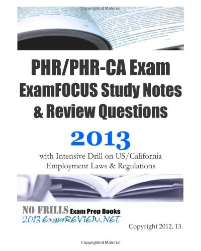 9781479399727: PHR/PHR-CA Exam ExamFOCUS Study Notes and Review Questions 2013 with Intensive Drill on US/California Employment Laws and Regulations