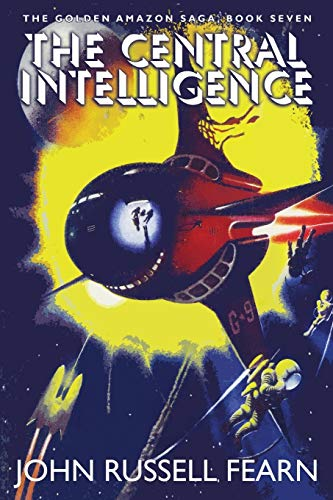 The Central Intelligence: The Golden Amazon Saga, Book Seven: John Russell Fearn