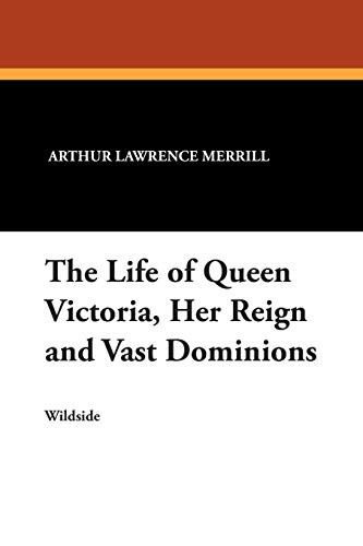 The Life of Queen Victoria, Her Reign: Arthur Lawrence Merrill