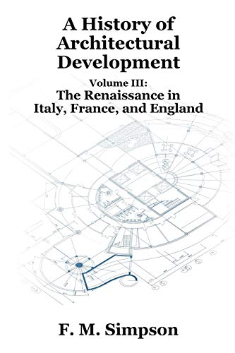 A History of Architectural Development Vol. III: The Renaissance in Italy, France, and England - F. M. Simpson