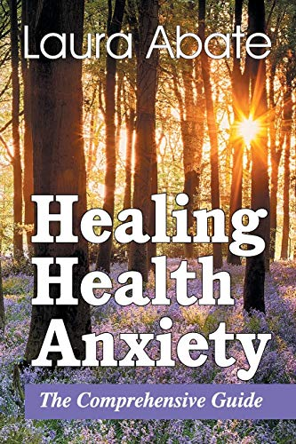 Healing Health Anxiety: The Comprehensive Guide: Laura Abate