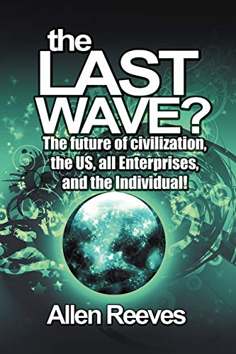 The Last Wave?: The Future of Civilization, the Us, All Enterprises, and the Individual: Allen ...