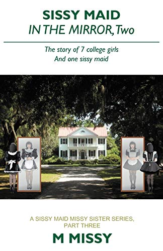 Sissy Maid in the Mirror, Two: The Story of 7 College Girls and One Sissy Maid: M. Missy