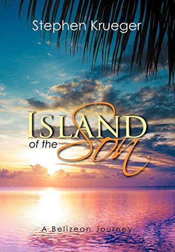 Island of the Son: A Belizean Journey: Stephen Krueger