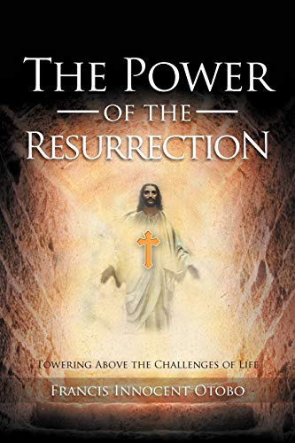 The Power of the Resurrection: Towering Above the Challenges of Life: Francis Innocent Otobo