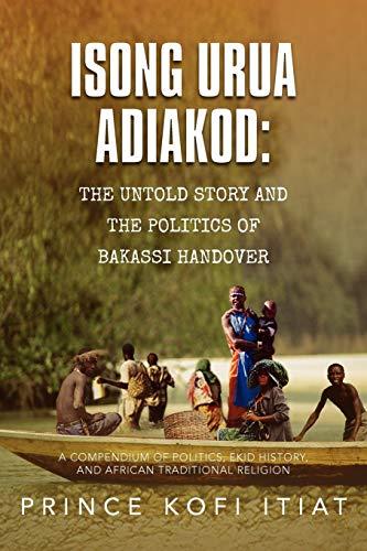 Isong Urua Adiakod: The Untold Story and the Politics of Bakassi Handover: A Compendium of Politics...