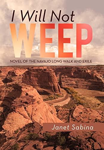 I Will Not Weep: A Novel of the Navajo Long Walk and Exile: Janet Sabina