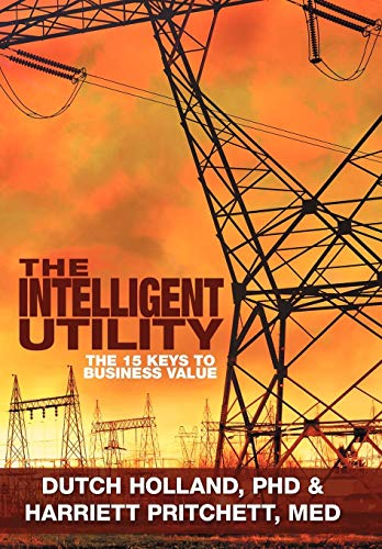 The Intelligent Utility: The 15 Keys to: PhD Dutch Holland