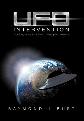 UFO Intervention: The Biography of a Beast Throughout History: Raymond J. Burt