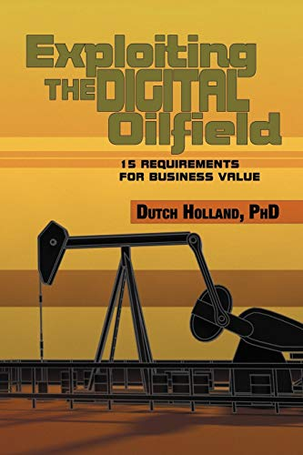 Exploiting the Digital Oilfield: 15 Requirements for: Dutch Holland