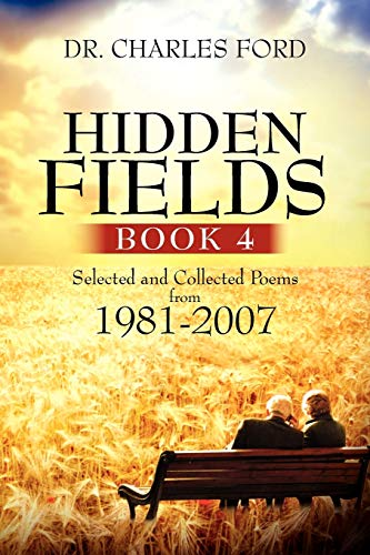 Hidden Fields, Book 4: Selected and Collected Poems from 1981-2007: Dr. Charles Ford
