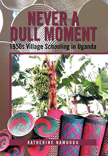Never a Dull Moment: 1950s Village Schooling in Uganda: Katherine Namuddu