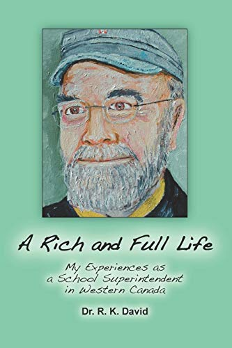 A Rich and Full Life: My Experiences as a School Superintendent in Western Canada: Dr. R. K. David