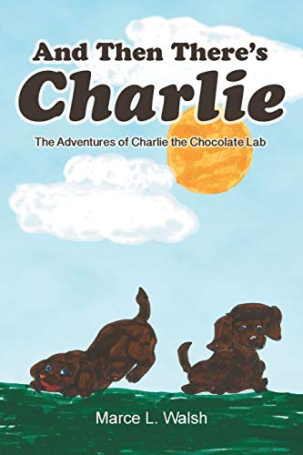 And Then There's Charlie: The Adventures of Charlie the Chocolate Lab: Walsh, Marce L.
