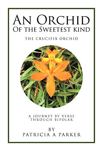 An Orchid of the Sweetest Kind: A Journey by Verse Through Bipolar: Patricia Parker