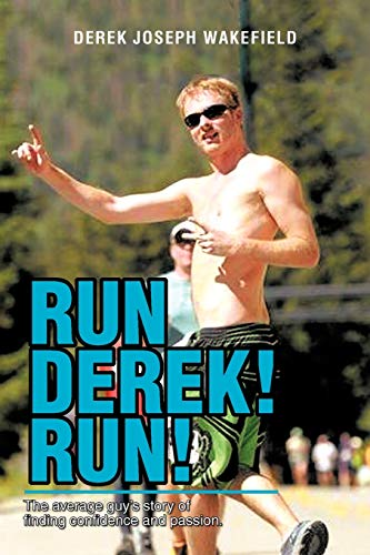 Run Derek Run: The Average Guys Story of Finding Confidence and Passion.: Derek Joseph Wakefield
