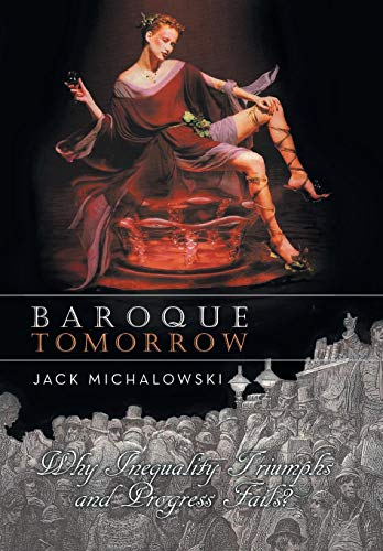 Baroque Tomorrow: Why Inequality Triumphs and Progress Fails?: Jack Michalowski