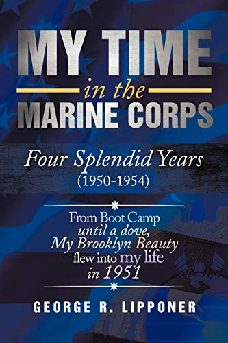 My Time in the Marine Corps: Four Splendid Years, 1950-1954 Four Proud Years When a Dove My ...