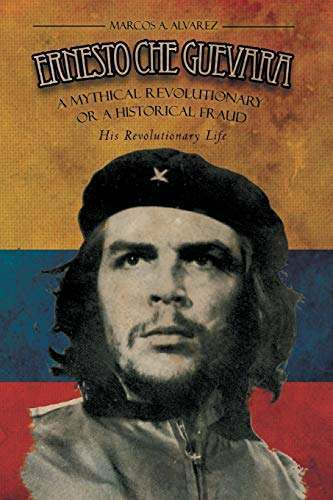 Ernesto Che Guevara: A Mythical Revolutionary or a Historical Fraud: His Revolutionary Life: Marcos...
